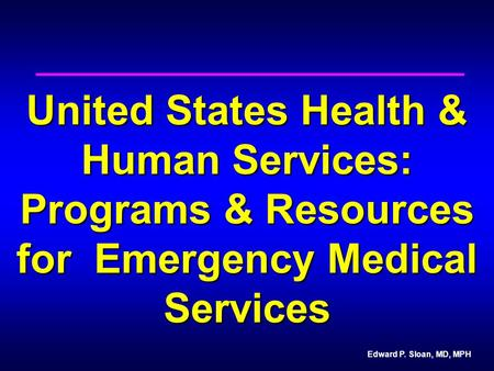 Edward P. Sloan, MD, MPH United States Health & Human Services: Programs & Resources for Emergency Medical Services.