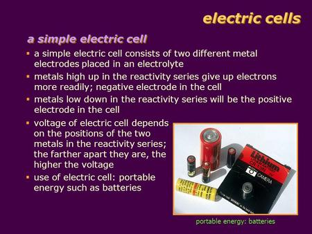 Electric cells  a simple electric cell consists of two different metal electrodes placed in an electrolyte  metals high up in the reactivity series give.