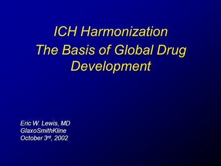 ICH Harmonization Eric W. Lewis, MD GlaxoSmithKline October 3 rd, 2002 The Basis of Global Drug Development.