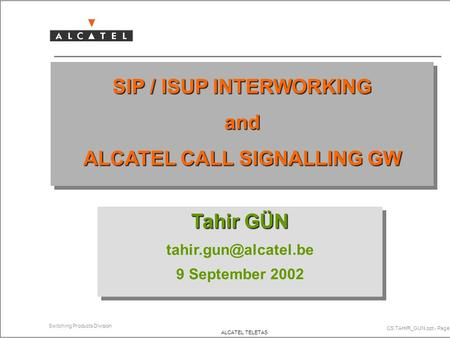 CS.TAHIR_GUN.ppt - Page 1 Switching Products Division ALCATEL TELETAS SIP / ISUP INTERWORKING and ALCATEL CALL SIGNALLING GW Tahir GÜN