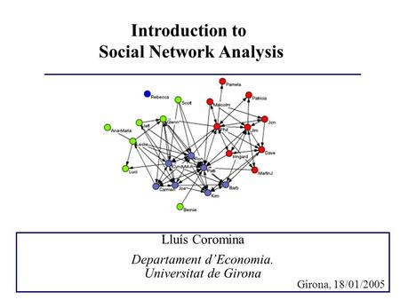 Introduction to Social Network Analysis Lluís Coromina Departament d'Economia. Universitat de Girona Girona, 18/01/2005.