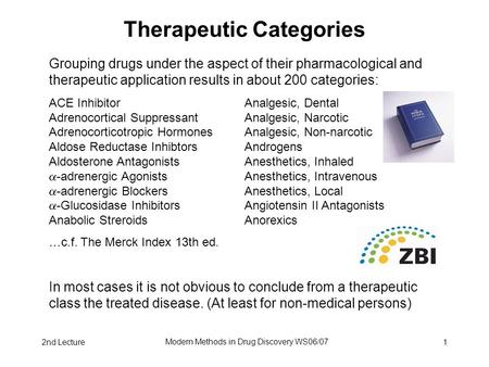 2nd Lecture Modern Methods in Drug Discovery WS06/07 1 Therapeutic Categories Grouping drugs under the aspect of their pharmacological and therapeutic.