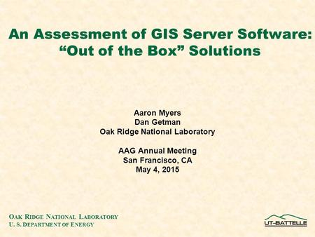 "O AK R IDGE N ATIONAL L ABORATORY U. S. D EPARTMENT OF E NERGY An Assessment of GIS Server Software: ""Out of the Box"" Solutions Aaron Myers Dan Getman."