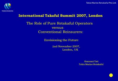 1 International Takaful Summit 2007, London The Role of Pure Retakaful Operators versus Conventional Reinsurers: Envisioning the Future 2 nd November 2007,