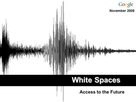 "White Spaces Access to the Future November 2008. ""The bottom line is that we have a potentially game changing technology in our sights... "" Senator John."