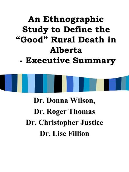 "An Ethnographic Study to Define the ""Good"" Rural Death in Alberta - Executive Summary Dr. Donna Wilson, Dr. Roger Thomas Dr. Christopher Justice Dr. Lise."