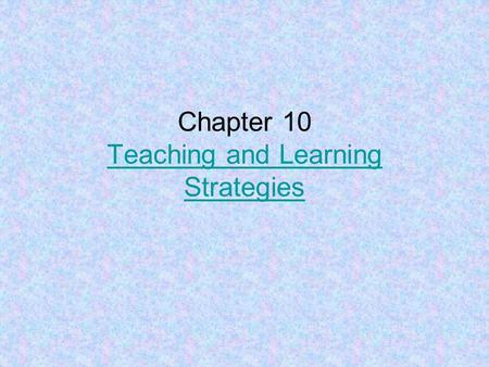 Chapter 10 Teaching and Learning Strategies Teaching and Learning Strategies.