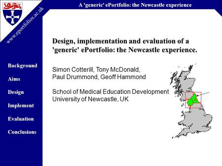 A 'generic' ePortfolio: the Newcastle experience Background Aims Design Implement Evaluation Conclusions www.eportfolios.ac.uk Design, implementation and.
