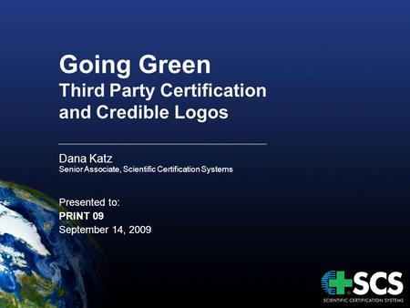 Going Green Third Party Certification and Credible Logos Dana Katz Senior Associate, Scientific Certification Systems Presented to: PRINT 09 September.