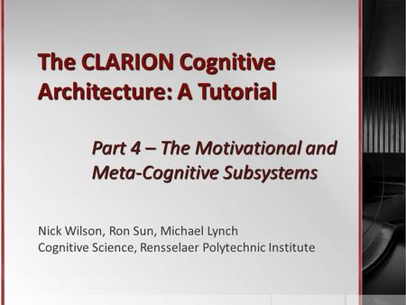The CLARION Cognitive Architecture: A Tutorial Part 4 – The Motivational and Meta-Cognitive Subsystems Nick Wilson, Ron Sun, Michael Lynch Cognitive Science,
