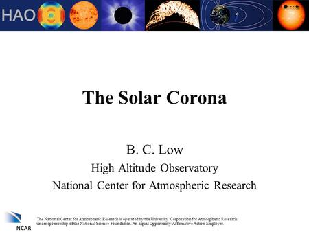 The Solar Corona B. C. Low High Altitude Observatory National Center for Atmospheric Research The National Center for Atmospheric Research is operated.