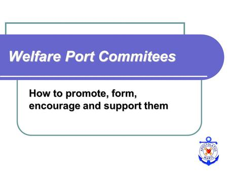 Welfare Port Commitees How to promote, form, encourage and support them.