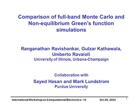 International Workshop on Computational Electronics - 10 Oct 26, 2004 1 Comparison of full-band Monte Carlo and Non-equilibrium Green's function simulations.