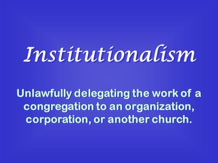 Institutionalism Unlawfully delegating the work of a congregation to an organization, corporation, or another church.