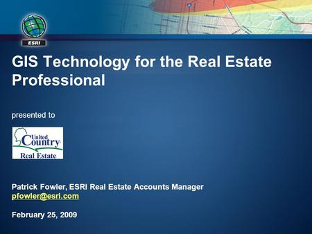 GIS Technology for the Real Estate Professional presented to Patrick Fowler, ESRI Real Estate Accounts Manager pfowler@esri.com February 25, 2009.