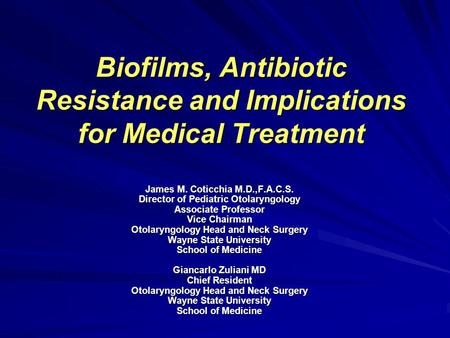 Biofilms, Antibiotic Resistance and Implications for Medical Treatment James M. Coticchia M.D.,F.A.C.S. Director of Pediatric Otolaryngology Associate.