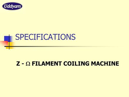 SPECIFICATIONS Z -  FILAMENT COILING MACHINE. MACHINE FEATURES * SPECIALLY DESIGNED TABLE MODEL MACHINE * WORKS ON 0.25 HP X 3 PHASE MOTOR * PRECISELY.