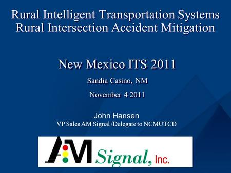 Rural Intelligent Transportation Systems Rural Intersection Accident Mitigation New Mexico ITS 2011 Sandia Casino, NM November 4 2011 New Mexico ITS 2011.