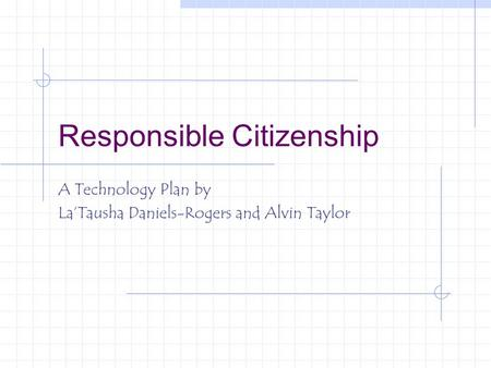 Responsible Citizenship A Technology Plan by La'Tausha Daniels-Rogers and Alvin Taylor.