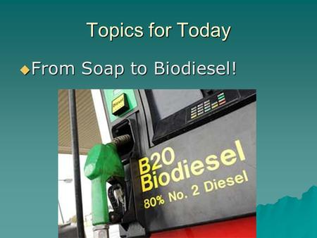 Topics for Today  From Soap to Biodiesel!. Topics for Today  Why biodiesel?  How are soap and biodiesel different? No text readings 