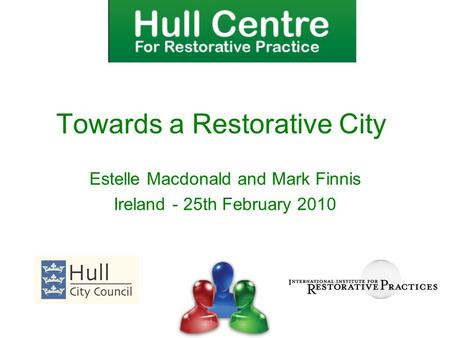 Estelle Macdonald and Mark Finnis Ireland - 25th February 2010 Towards a Restorative City.