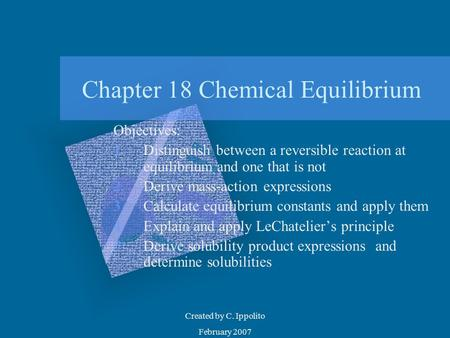 Created by C. Ippolito February 2007 Chapter 18 Chemical Equilibrium Objectives: 1.Distinguish between a reversible reaction at equilibrium and one that.