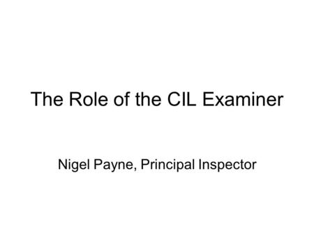 The Role of the CIL Examiner Nigel Payne, Principal Inspector.