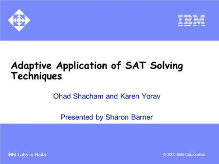 IBM Labs in Haifa © 2005 IBM Corporation Adaptive Application of SAT Solving Techniques Ohad Shacham and Karen Yorav Presented by Sharon Barner.