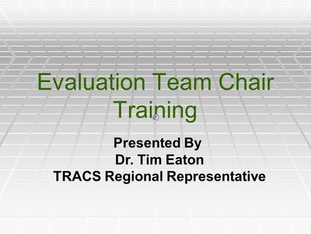 Evaluation Team Chair Training Presented By Dr. Tim Eaton TRACS Regional Representative.