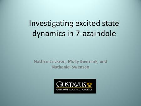 Investigating excited state dynamics in 7-azaindole Nathan Erickson, Molly Beernink, and Nathaniel Swenson 1.