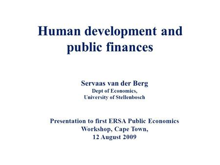 Human development and public finances Servaas van der Berg Dept of Economics, University of Stellenbosch Presentation to first ERSA Public Economics Workshop,