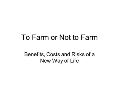 To Farm or Not to Farm Benefits, Costs and Risks of a New Way of Life.