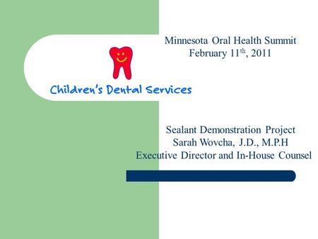 Minnesota Oral Health Summit February 11 th, 2011 Sealant Demonstration Project Sarah Wovcha, J.D., M.P.H Executive Director and In-House Counsel.