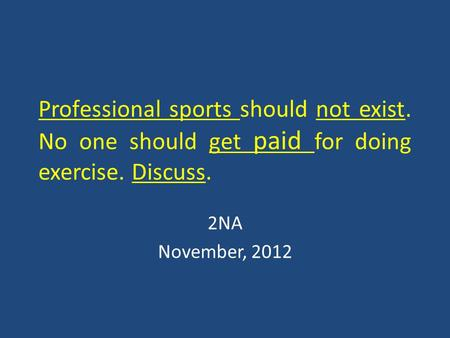 Professional sports should not exist. No one should get paid for doing exercise. Discuss. 2NA November, 2012.