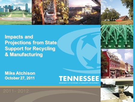 Impacts and Projections from State Support for Recycling & Manufacturing Mike Atchison October 27, 2011.
