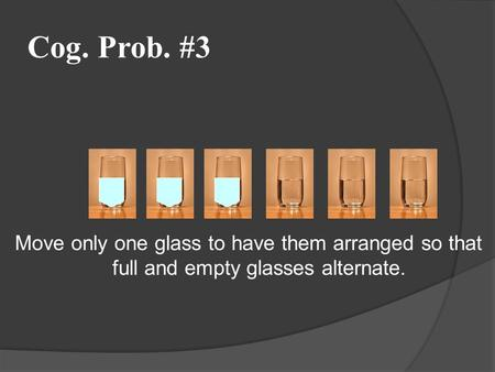 Cog. Prob. #3 Move only one glass to have them arranged so that full and empty glasses alternate.