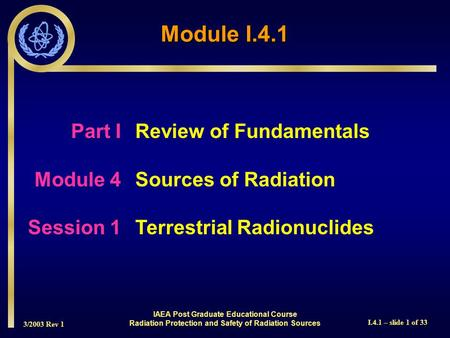 3/2003 Rev 1 I.4.1 – slide 1 of 33 Part I Review of Fundamentals Module 4Sources of Radiation Session 1Terrestrial Radionuclides Module I.4.1 IAEA Post.