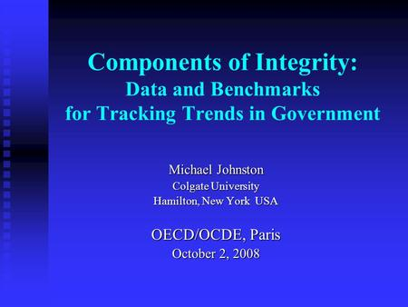 Components of Integrity: Data and Benchmarks for Tracking Trends in Government Michael Johnston Colgate University Hamilton, New York USA OECD/OCDE, Paris.