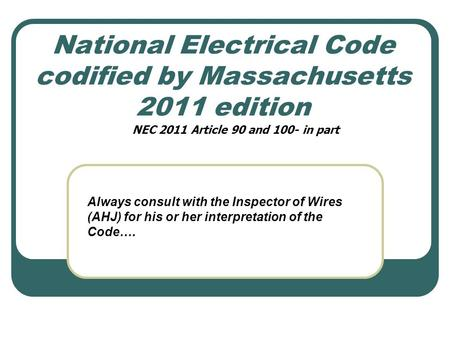 National Electrical Code codified by Massachusetts 2011 edition Always consult with the Inspector of Wires (AHJ) for his or her interpretation of the Code….