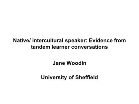 Native/ intercultural speaker: Evidence from tandem learner conversations Jane Woodin University of Sheffield.