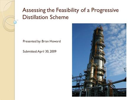 Assessing the Feasibility of a Progressive Distillation Scheme Presented by: Brian Howard Submitted: April 30, 2009.