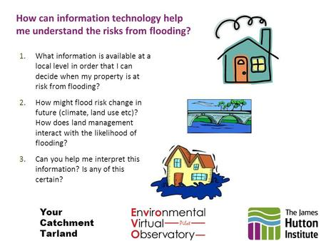 How can information technology help me understand the risks from flooding? 1.What information is available at a local level in order that I can decide.