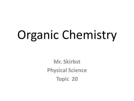 Organic Chemistry Mr. Skirbst Physical Science Topic 20.