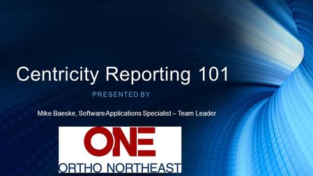 Centricity Reporting 101 PRESENTED BY Mike Baeske, Software Applications Specialist – Team Leader.