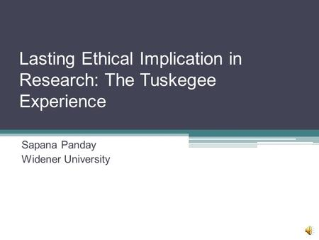Lasting Ethical Implication in Research: The Tuskegee Experience Sapana Panday Widener University.