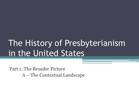 The History of Presbyterianism in the United States Part 1: The Broader Picture A – The Contextual Landscape.
