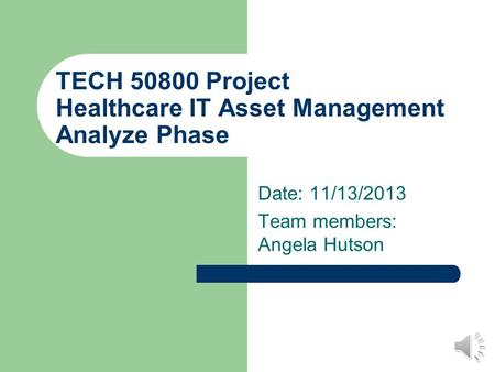 TECH 50800 Project Healthcare IT Asset Management Analyze Phase Date: 11/13/2013 Team members: Angela Hutson.