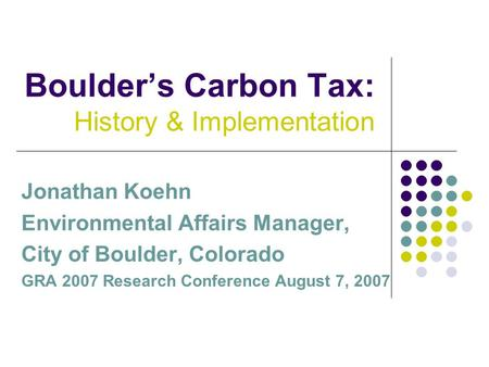 Boulder's Carbon Tax: History & Implementation Jonathan Koehn Environmental Affairs Manager, City of Boulder, Colorado GRA 2007 Research Conference August.