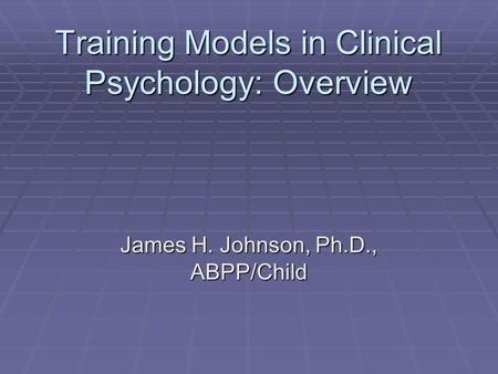 Training Models in Clinical Psychology: Overview James H. Johnson, Ph.D., ABPP/Child.