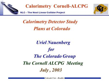 NLC – The Next Linear Collider Project Colorado Univ. - Boulder Calorimetry Cornell-ALCPG Calorimetry Detector Study Plans at Colorado Uriel Nauenberg.